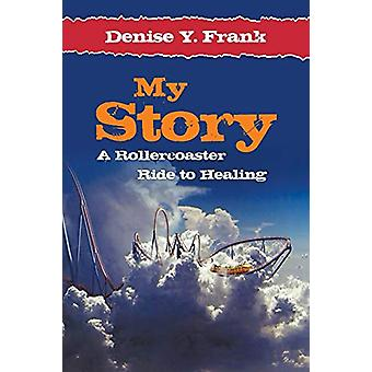 My Story - A Rollercoaster Ride to Healing by Denise y Frank - 9781618