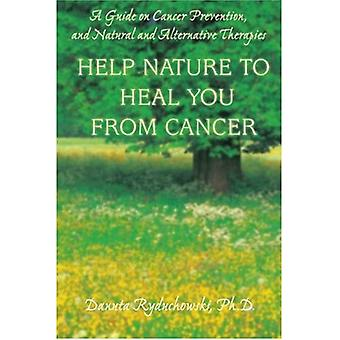 Help Nature to Heal You from Cancer: A Guide on Cancer Prevention, and Natural and Alternative Therapies