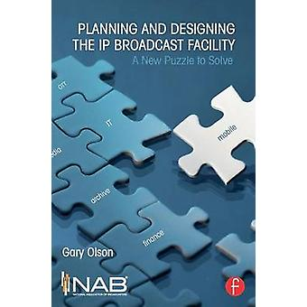 Planning and Designing the IP Broadcast Facility  A New Puzzle to Solve by Olson & Gary