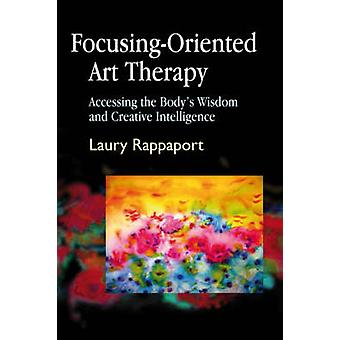 FocusingOriented Art Therapy  Accessing the Bodys Wisdom and Creative Intelligence by Laury Rappaport