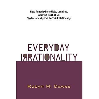Everyday Irrationality : New Pseudo-Scientists, Lunatics, and the Rest of Us Systematically Fail to Think Rationally