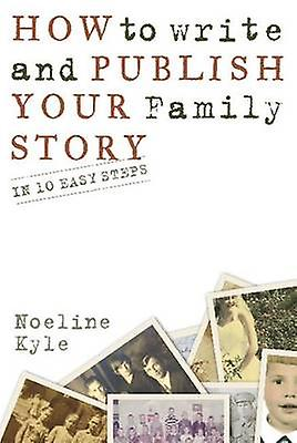 How to Write and Publish Your Family Story - In Ten Easy Steps by Noel