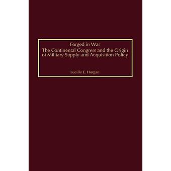 Forged in War The Continental Congress and the Origin of Military Supply and Acquisition Policy by Horgan & Lucille E.