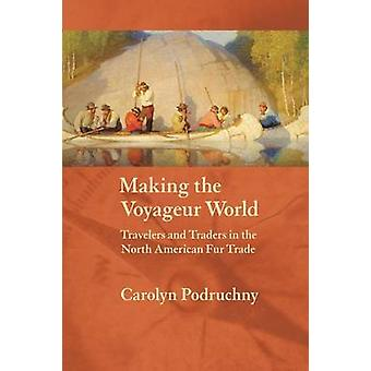 Making the Voyageur World  Travelers and Traders in the North American Fur Trade by Carolyn Podruchny
