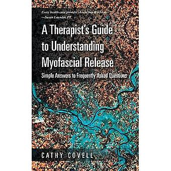 A Therapists Guide to Understanding Myofascial Release Simple Answers to Frequently Asked Questions by Covell & Cathy