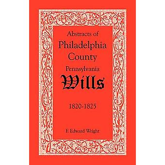 Abstracts of Philadelphia County Pennsylvania Wills 18201825 by Wright & F. Edward