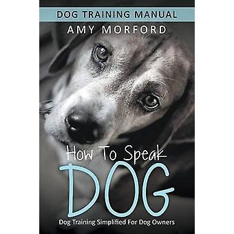How to Speak Dog Dog Training Simplified For Dog Owners by Morford & Amy
