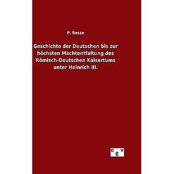 Geschichte der Deutschen bis zur hchsten Machtentfaltung des RmischDeutschen Kaisertums unter Heinrich III. by Besse & P.