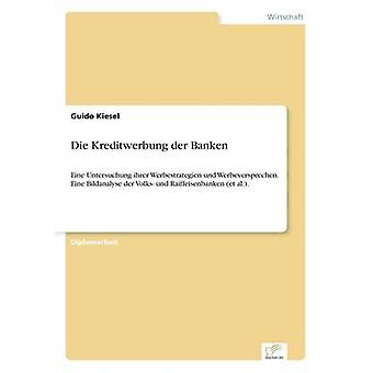 Die Kreditwerbung der BankenEine Untersuchung ihrer Werbestrategien und Werbeversprechen. Eine Bildanalyse der Volks- und Raiffeisenbanken et al.. von Kiesel & Guido