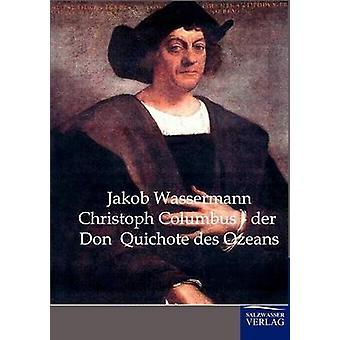 Christoph Columbus-der Don Quichote des Ozeans von & Jakob Wassermann