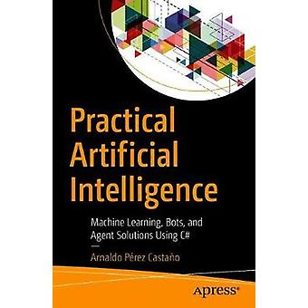 Practical Artificial Intelligence - Machine Learning - Bots - and Agen