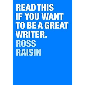 Read This if You Want to Be a Great Writer by Ross Raisin - 978178627
