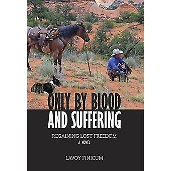 Only by Blood and Suffering - Regaining Lost Freedom by Lavoy Finicum