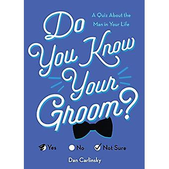 Do You Know Your Groom  A Quiz About the Man in Your Life by Dan Carlinsky