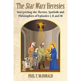Star Wars Heresies Interpreting the Themes Symbols and Philosophies of Episodes I II and III by McDonald & Paul F