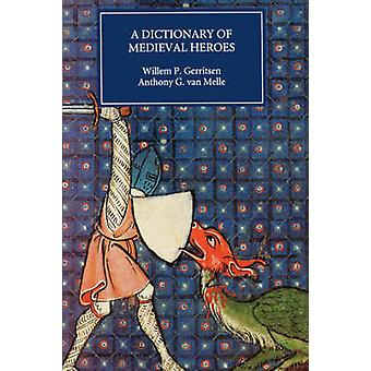 Dictionary of Medieval Heroes Characters in Medieval Narrative Traditions and Their Afterlife in Literature Theatre and the Visual Arts by Gerritsen & Willem P.