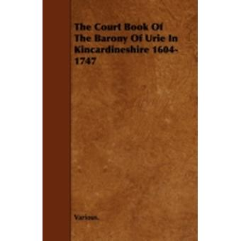 The Court Book of the Barony of Urie in Kincardineshire 16041747 by Various