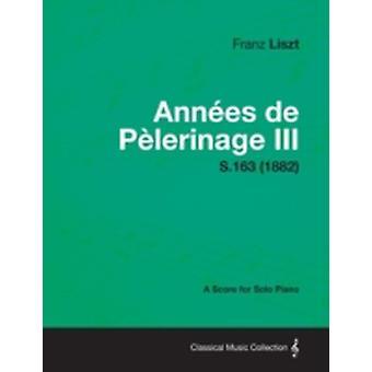 Annees de Pelerinage III  A Score for Solo Piano S.163 1882 by Liszt & Franz