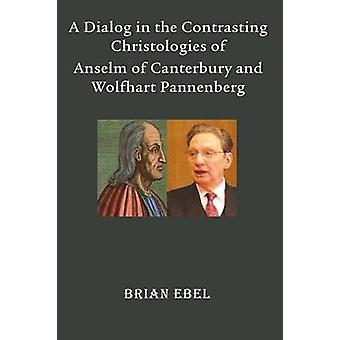A Dialog in the Contrasting Christologies of Anselm of Canterbury and Wolfhart Pannenberg by Ebel & Brian
