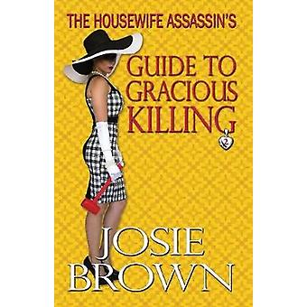 The Housewife Assassins Guide to Gracious Killing by Brown & Josie
