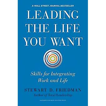 Leading the Life You Want - Skills for Integrating Work and Life by St