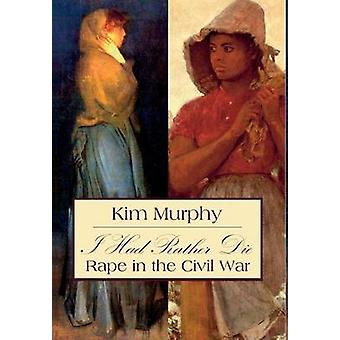 I Had Rather Die Rape in the Civil War by Murphy & Kim