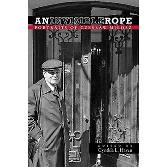An Invisible Rope - Portraits of Czeslaw Milosz by Cynthia L. Haven -