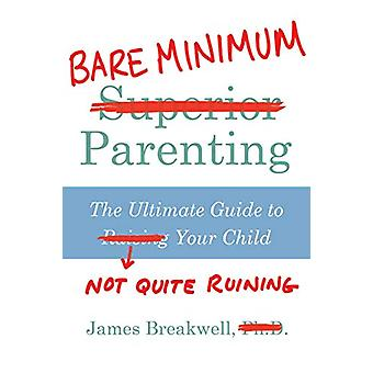 Bare Minimum Parenting - The Ultimate Guide to Not Quite Ruining Your