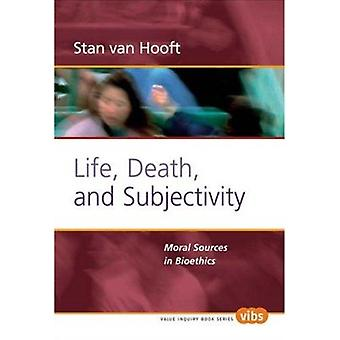 Life - Death - and Subjectivity - Moral Sources in Bioethics by Stan v