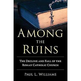 Among the Ruins  The Decline and Fall of the Roman Catholic Church by Paul L Williams