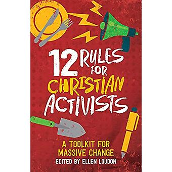 12 Rules for Christian Activists - A Toolkit for Massive Change by Ell