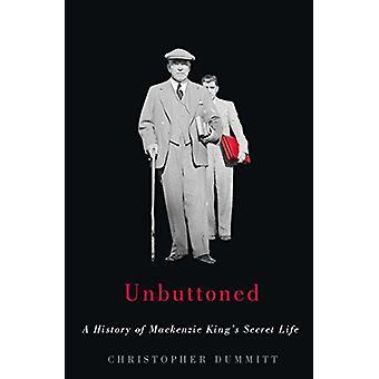 Unbuttoned - A History of Mackenzie King's Secret Life by Christopher