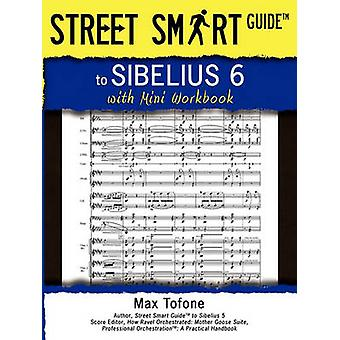 Street Smart Guide to Sibelius 6  With Mini Workbook by Tofone & Massimo