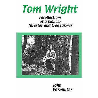 Tom Wright: Erinnerungen an einen Pionier Förster und Baum Bauer von Parminter & Johannes