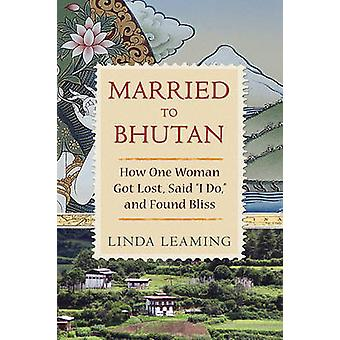 Married to Bhutan - How One Woman Got Lost - Said I Do - and Found Bli