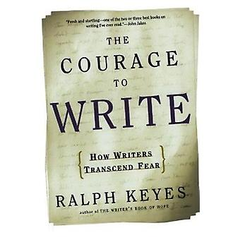 The Courage to Write - How Writers Transcend Fear by Ralph Keyes - 978