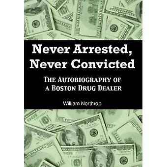 Never Arrested - Never Convicted - The Autobiography of a Boston Drug