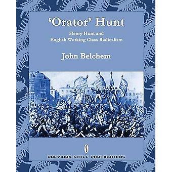 Orator Hunt Henry Hunt and English Working Class Radicalism by Belchem & John