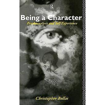 Being a Character  Psychoanalysis and Self Experience by Bollas & Christopher