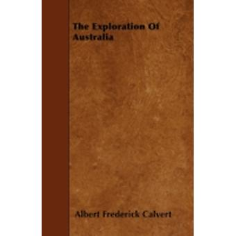 The Exploration Of Australia by Calvert & Albert Frederick