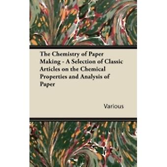 The Chemistry of Paper Making  A Selection of Classic Articles on the Chemical Properties and Analysis of Paper by Various