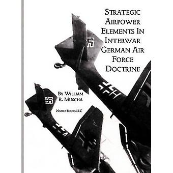 Strategic Airpower Elements in Interwar German Air Force Doctrine by Muscha & William R.