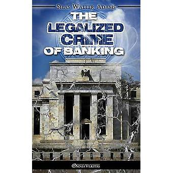 The Legalized Crime of Banking by Adams & Silas Walter