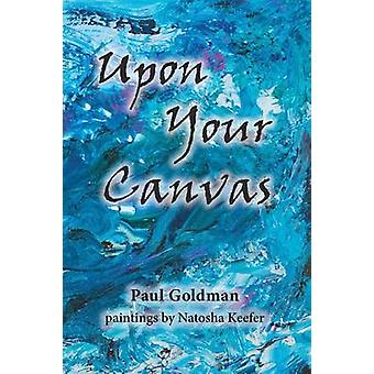 Upon Your Canvas by Goldman & Paul