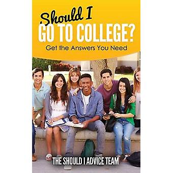 Should I Go to College Get the Answers You Need by Advice Team & The Should I