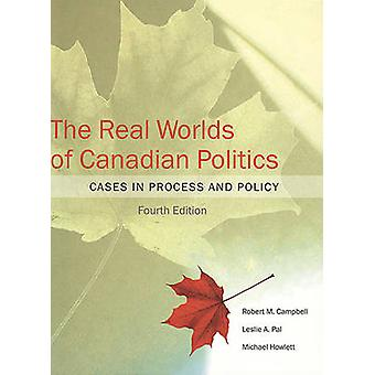 The Real Worlds of Canadian Politics - Cases in Process and Policy by