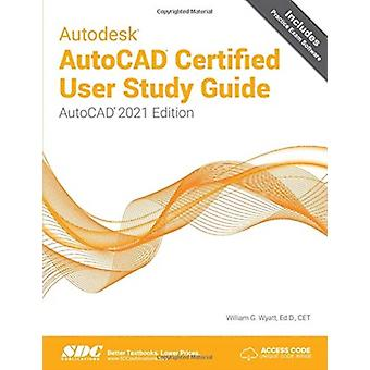 Autodesk AutoCAD Certified User Study Guide  AutoCAD 2021 Edition by William Wyatt