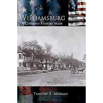 Williamsburg - A City That History Made by Timothy E Morgan - 97815897