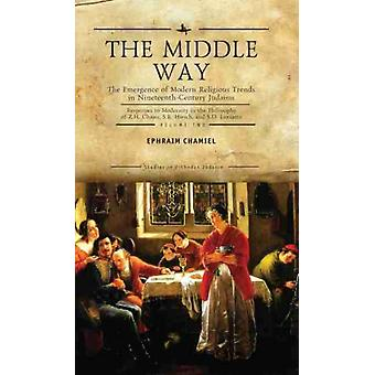 The Middle Way The Emergence of ModernReligious Trends in NineteenthCentury Judaism Responses to Modernity in the Philosophy of Z. H. Chajes S. R. Hirsch and S. D. Luzzatto Vol. 2 by Ephraim Chamiel