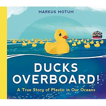 Ducks Overboard A True Story of Plastic in Our Oceans by Markus Motum